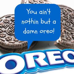 you ain't nothin but a damn oreo!