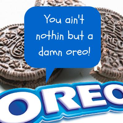 you ain't nothin but a damn oreo!
